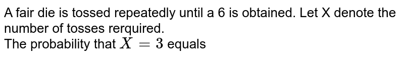 A fair die is tossed repeatedly until a 6 is obtained. Let X denote the number of tosses rerquired.  <br> The probability that `X=3` equals