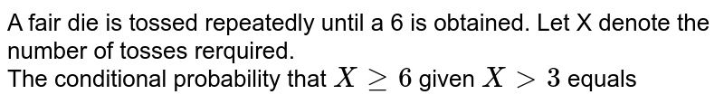 A fair die is tossed repeatedly until a 6 is obtained. Let X denote the number of tosses rerquired.  <br> The conditional probability that `Xge6` given `Xgt3` equals