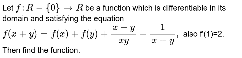 Let `f: R-{0}rarrR` be a function which is differentiable in its domain and satisfying the equation `f(x+y)=f(x)+f(y)+(x+y)/(xy)-(1)/(x+y),` also f'(1)=2. Then find the function.