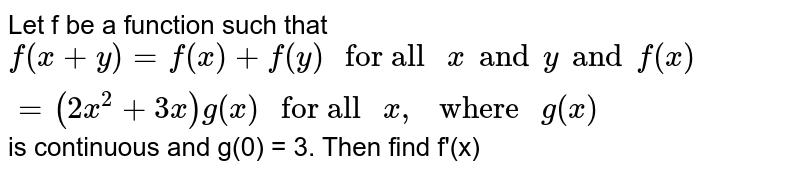 """Let f be a function such that `f(x+y)=f(x)+f(y)"""" for all """"x and y and f(x) =(2x^(2)+3x) g(x)"""" for all """"x, """" where """"g(x)` is continuous and g(0) = 3. Then find f'(x)"""