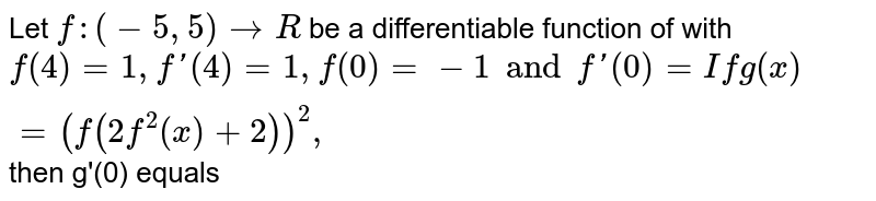 Let `f : (-5,5)rarrR` be a differentiable function of with `f(4) = 1, f'(4)=1, f(0) = -1 and f'(0) = If g(x)=(f(2f^(2)(x)+2))^(2),`  then g'(0) equals