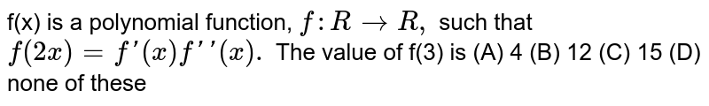 f(x) is a polynomial function, `f: R rarr R,` such that `f(2x)=f'(x)f''(x).`  The value of f(3) is (A) 4 (B) 12 (C) 15 (D) none of these