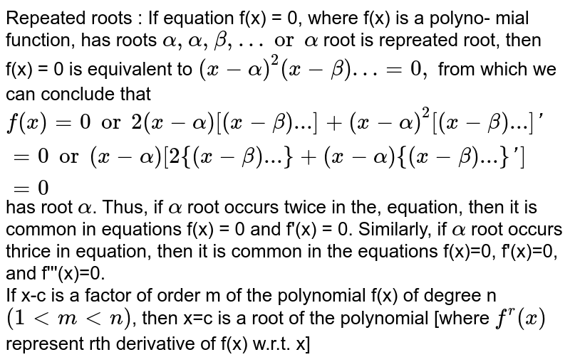 Repeated roots : If equation f(x) = 0, where f(x) is a polyno- mial function, has roots `alpha,alpha,beta,… or alpha` root is repreated root, then f(x) = 0 is equivalent to `(x-alpha)^(2)(x-beta)…=0,` from which we can conclude that `f(x)=0 or 2(x-alpha)[(x-beta)...]+(x-alpha)^(2)[(x-beta)...]'=0 or (x-alpha) [2 {(x-beta)...}+(x-alpha){(x-beta)...}']=0` has root `alpha`. Thus, if `alpha` root occurs twice in the, equation, then it is common in equations f(x) = 0 and f'(x) = 0. Similarly, if `alpha` root occurs thrice in equation, then it is common in the equations f(x)=0, f'(x)=0, and f'''(x)=0. <br> If x-c is a factor of order m of the polynomial f(x) of degree n `(1ltmltn)`, then x=c is a root of the polynomial [where `f^(r)(x)` represent rth derivative of f(x) w.r.t. x]