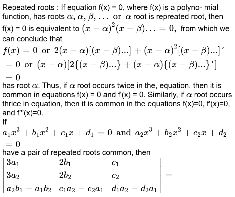 Repeated roots : If equation f(x) = 0, where f(x) is a polyno- mial function, has roots `alpha,alpha,beta,… or alpha` root is repreated root, then f(x) = 0 is equivalent to `(x-alpha)^(2)(x-beta)…=0,` from which we can conclude that `f(x)=0 or 2(x-alpha)[(x-beta)...]+(x-alpha)^(2)[(x-beta)...]'=0 or (x-alpha) [2 {(x-beta)...}+(x-alpha){(x-beta)...}']=0` has root `alpha`. Thus, if `alpha` root occurs twice in the, equation, then it is common in equations f(x) = 0 and f'(x) = 0. Similarly, if `alpha` root occurs thrice in equation, then it is common in the equations f(x)=0, f'(x)=0, and f'''(x)=0. <br> If `a_(1)x^(3)+b_(1)x^(2)+c_(1)x+d_(1)=0 and a_(2)x^(3)+b_(2)x^(2)+c_(2)x+d_(2)=0` have a pair of repeated roots common, then <br> `|{:(3a_(1),2b_(1),c_(1)),(3a_(2),2b_(2),c_(2)),(a_(2)b_(1)-a_(1)b_(2),c_(1)a_(2)-c_(2)a_(1),d_(1)a_(2)-d_(2)a_(1)):}|=`
