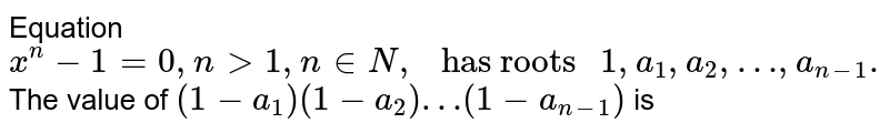 """Equation `x^(n)-1=0, ngt1, n in N,"""" has roots """"1,a_(1),a_(2),…,a_(n-1).` <br> The value of `(1-a_(1))(1-a_(2))…(1-a_(n-1))` is"""