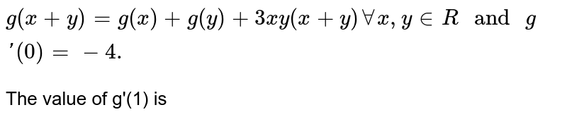 """`g(x+y)=g(x)+g(y)+3xy(x+y)AA x, y in R"""" and """"g'(0)=-4.` <br> The value of g'(1) is"""