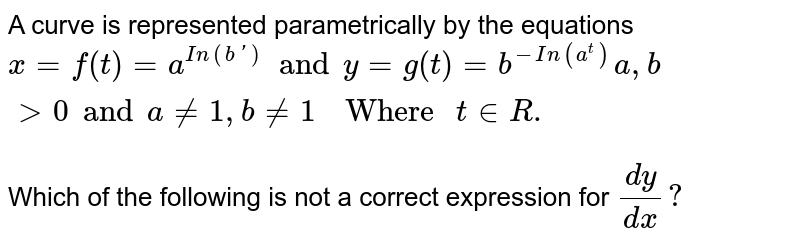 """A curve is represented parametrically by the equations `x=f(t)=a^(In(b'))and y=g(t)=b^(-In(a^(t)))a,bgt0 and a ne 1, b ne 1""""  Where """"t in R.` <br> Which of the following is not a correct expression for `(dy)/(dx)?`"""