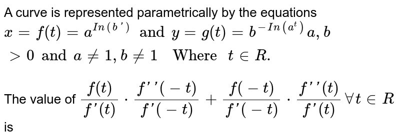 """A curve is represented parametrically by the equations `x=f(t)=a^(In(b'))and y=g(t)=b^(-In(a^(t)))a,bgt0 and a ne 1, b ne 1""""  Where """"t in R.` <br> The value of `f(t)/(f'(t))cdot(f''(-t))/(f'(-t))+(f(-t))/(f'(-t))cdot(f''(t))/(f'(t))AA t in R ` is"""