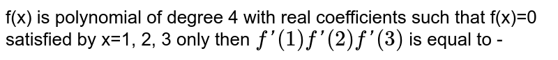 f(x) is polynomial of degree 4 with real coefficients such that f(x)=0 satisfied by x=1, 2, 3 only then `f'(1) f'(2) f'(3)` is equal to -