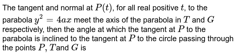 The tangent and normal at the point `P(at^(2),2at)` to the parabola `y^(2)=4ax` meet the x-axis in T and N, respectively. Find the angle at which the tangent at P to the parabola is inclined to the tangent at P to the circle through P, T and N.