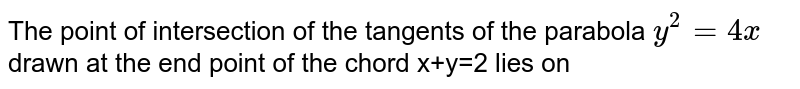 The point of intersection of the tangents of the parabola `y^(2)=4x` drawn at the end point of the chord x+y=2 lies on