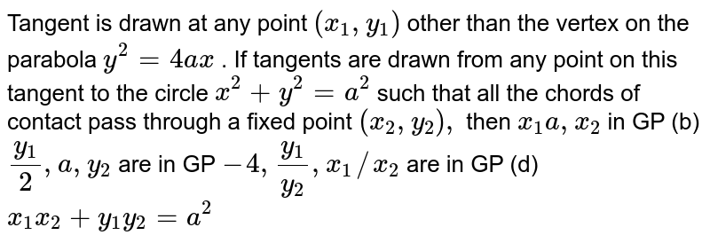 Tangent is drawn at any point `(x_(1),y_(1))` other than the vertex on the parabola `y^(2)=4ax`. If tangents are drawn from any point on this tangent tangentto the circle `x^(2)+y^(2)=a^(2)` such that all the chord of contact pass through a fixed point `(x_(2),y_(2))`, then