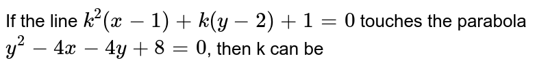 If the line `k^(2)(x-1)+k(y-2)+1=0` touches the parabola `y^(2)-4x-4y+8=0`, then k can be
