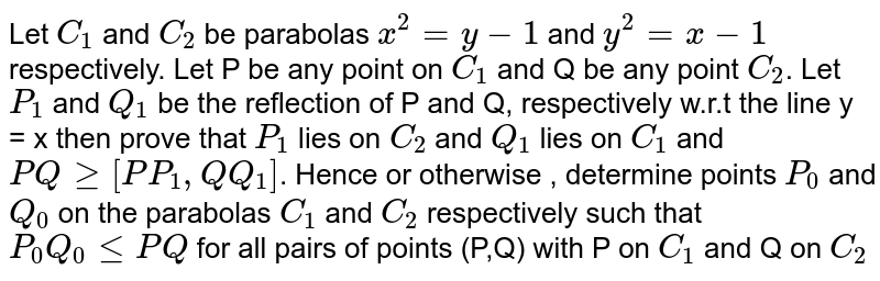 Let `C_(1)andC_(2)` be, respectively, the parabola `x^(2)=y-1andy^(2)=x-1`. <br> Also, let P any point on `C_(1)andQ` be any point on `C_(2)`. If `P_(1)andQ_(1)` are the reflections of P and Q, respectively, with respect to the line y=x, then