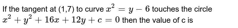 If the tangent at (1,7) to curve `x^(2)=y-6` touches  the circle `x^(2)+y^(2)+16x+12y+c=0` then the value of c is