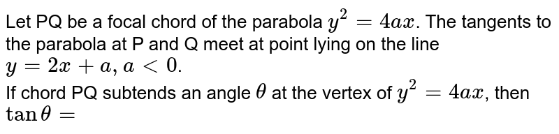 Let PQ be a focal chord of the parabola `y^(2)=4ax`. The tangents to the parabola at P and Q meet at point lying on the line <br> `y=2x+a,alt0`. <br> If chord PQ subtends an angle `theta` at the vertex of `y^(2)=4ax`, then `tantheta=`