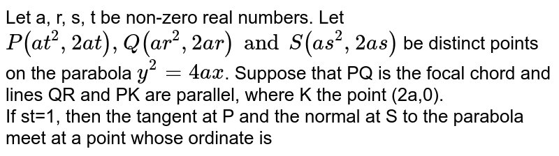 Let a, r, s, t be non-zero real numbers. Let `P(at^(2),2at),Q(ar^(2),2ar)andS(as^(2),2as)` be distinct points on the parabola `y^(2)=4ax`. Suppose that PQ is the focal chord and lines QR and PK are parallel, where K the point (2a,0). <br> If st=1, then the tangent at P and the normal at S to the parabola meet at a point whose ordinate is