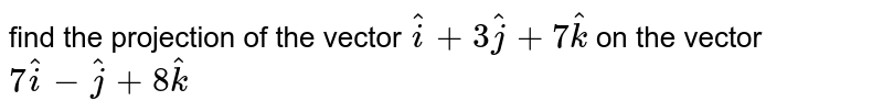 find the projection of the vector `hati+3hatj=7hatk`  on the vector `7hati-hatj+8 hatk`