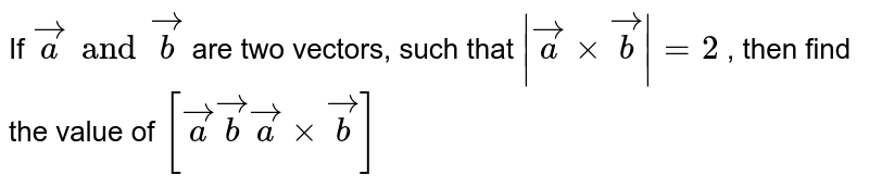 If `veca and vecb` are two vectors, such that `|veaa xx vecb|=2` , then find the value of `[veca vecb veca xx vecb]`