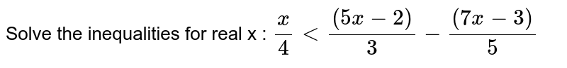 Solve the inequalities for real x :  `x/4<((5x-2))/3-((7x-3))/5`