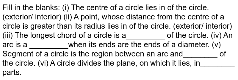 Fill in the   blanks: (i) The centre   of a circle lies in of the circle. (exterior/ interior) (ii) A point,   whose distance from the centre of a circle is greater than its radius lies in of the circle.   (exterior/ interior) (iii) The   longest chord of a circle is a_________ of the circle. (iv) An arc is   a _________when its ends are the ends of a diameter. (v) Segment of   a circle is the region between an arc and________ of the circle. (vi)   A circle divides the plane, on which it lies, in________ parts.