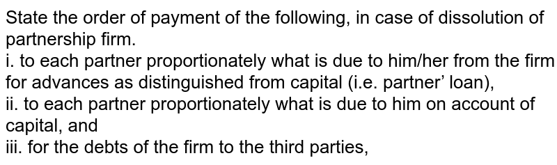 State the order of payment of the following, in case of dissolution of partnership firm. <br>  i. to each partner proportionately what is due to him/her from the firm for advances as distinguished from capital (i.e. partner' loan), <br>  ii. to each partner proportionately what is due to him on account of capital, and <br>  iii. for the debts of the firm to the third parties,