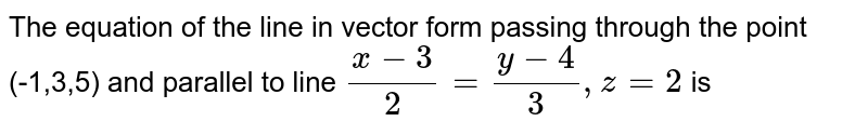 the equation of the line in vector form passing through the point (-1,3,5) and parallel to line `(x-3)/(2)=(y-4)/(3),z=2` is