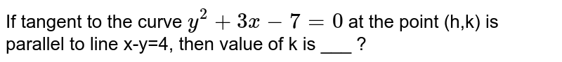 If tangent to the curve `y^(2)+3x-7=0` at the point (h,k) is parallel to line x-y=4, then value of k is ___ ?