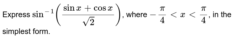 Express `sin^(-1)((sin x+ cos x)/(2))`, where `-(pi)/(4) lt x lt (pi)/(4)`, in the simplest form.