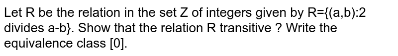 Let R be the relation in the set Z of integers given by R={(a,b):2 divides a-b}. Show that the relation R transitive ? Write the equivalence class [0].