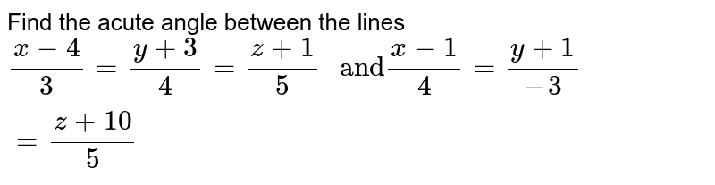 """Find the acute angle between the lines `(x-4)/(3)=(y+3)/(4)=(z+1)/(5) """" and"""" (x-1)/(4)=(y+1)/(-3)=(z+10)/(5)`"""