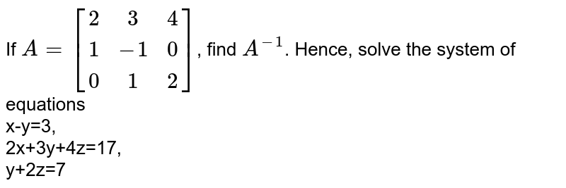 If  `A=[[2,3,4],[1,-1,0],[0,1,2]]`, find `A^(-1)`. Hence, solve the system of equations <br> x-y=3, <br> 2x+3y+4z=17, <br> y+2z=7