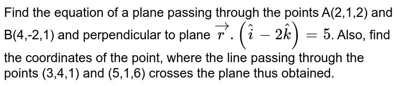 Find the equation of a plane passing through the points A(2,1,2) and B(4,-2,1) and perpendicular to plane `vec(r ).(hat(i)-2hat(k))=5`. Also, find the coordinates of the point, where the line passing through the points (3,4,1) and (5,1,6) crosses the plane thus obtained.