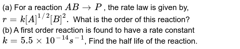 (a) For a reaction `ABrarrP`,  P, the rate law is given by, `r=k[A]^(1//2)[B]^(2).` What is the order of this reaction? <br> (b) A first order reaction is found to have a rate constant `k=5.5xx10^(-14)s^(-1)`, Find the half life of the reaction.