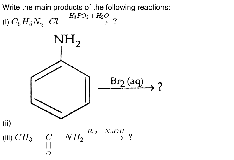 """Write the main products of the following reactions: <br> (i) `C_(6)H_(5)N_(2)^(+)Cl^(-)overset(H_(3)PO_(2)+H_(2)O)rarr?` <br>  <img src=""""https://d10lpgp6xz60nq.cloudfront.net/physics_images/SB_CHM_XII_OD_2013_E02_011_Q01.png"""" width=""""80%""""> <br> (iii) `CH_(3)-underset(O)underset(  )C-NH_(2)overset(Br_(2)+NaOH)rarr?`"""