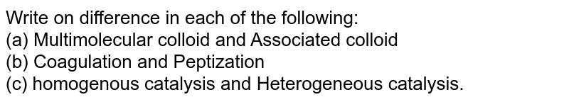 Write on difference in each of the following: <br> (a) Multimolecular colloid and Associated colloid <br> (b) Coagulation and Peptization <br> (c) homogenous catalysis and Heterogeneous catalysis.