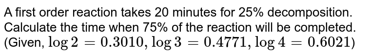 A first order reaction takes 20 minutes for 25% decomposition. Calculate the time when 75% of the reaction will be completed. <br> (Given, `log2=0.3010,log3=0.4771,log4=0.6021`)