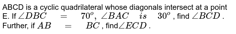 """ABCD is a   cyclic quadrilateral whose diagonals intersect at a point E. If `/_D B C""""\ """"=""""\ """"70^o,` `/_B A C""""\ """"i s""""\ """"30^o` , find `/_B C D` . Further, if `A B""""\ """"=""""\ """"B C` , find`/_E C D` ."""