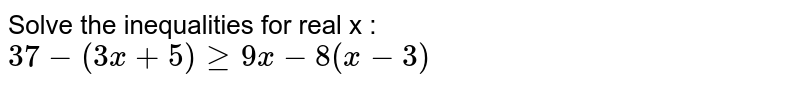 Solve the inequalities for real x :  `37-(3x+5)geq9x-8(x-3)`
