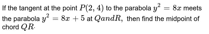 If the tangent at the point `P(2,4)` to the parabola `y^2=8x` meets the parabola `y^2=8x+5` at `Qa n dR ,` then find the midpoint of chord `Q Rdot`