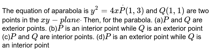 The equation of aparabola is `y^2=4xdotP(1,3)` and `Q(1,1)` are two points in the `x y-p l a n edot` Then, for the parabola. (a)`P` and `Q` are   exterior points. (b)`P` is an interior point while `Q` is an exterior point (c)`P` and `Q` are   interior points. (d)`P` is an exterior point while `Q` is an interior point