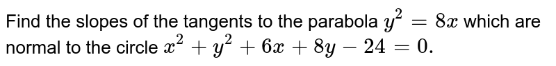 Find the slopes of the tangents to the parabola `y^2=8x` which are normal to the circle `x^2+y^2+6x+8y-24=0.`