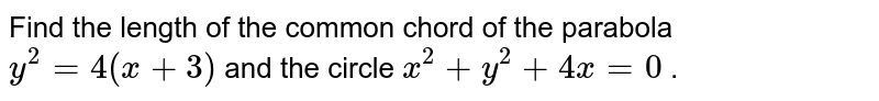 Find the length of the common chord of the parabola `y^2=4(x+3)` and the circle `x^2+y^2+4x=0` .