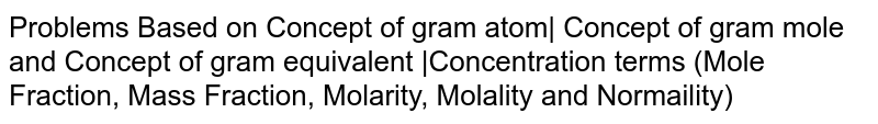 Problems Based on Concept of gram atom  Concept of gram mole and Concept of gram equivalent  Concentration terms (Mole Fraction, Mass Fraction, Molarity, Molality and Normaility)