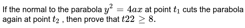 If the normal to the parabola `y^2=4a x` at point `t_1` cuts the parabola again at point `t_2` , then prove that `t2 2geq8.`
