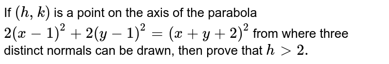 If `(h ,k)` is a point on the axis of the parabola `2(x-1)^2+2(y-1)^2=(x+y+2)^2` from where three distinct normals can be drawn, then prove that `h > 2.`