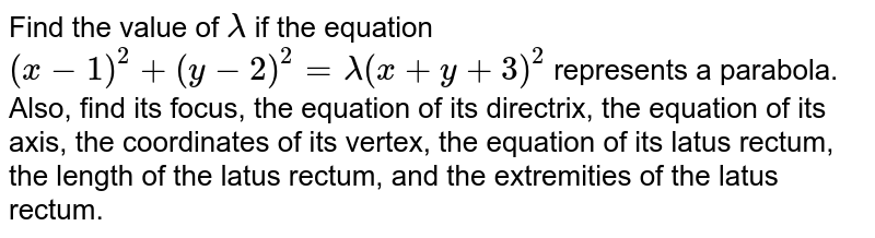 Find the value of `lambda` if the equation `(x-1)^2+(y-2)^2=lambda(x+y+3)^2` represents a parabola. Also, find its focus, the equation of its directrix, the   equation of its axis, the coordinates of its vertex, the equation of its   latus rectum, the length of the latus rectum, and the extremities of the   latus rectum.