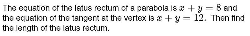 The equation of the latus rectum of a parabola is `x+y=8` and the equation of the tangent at the vertex is `x+y=12.` Then find the length of the latus rectum.