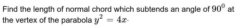 Find the length of normal chord which subtends an angle of `90^0` at the vertex of the parabola `y^2=4xdot`