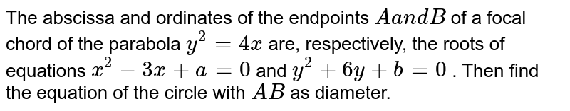 The abscissa and ordinates of the endpoints `Aa n dB` of a focal chord of the parabola `y^2=4x` are, respectively, the roots of equations `x^2-3x+a=0` and `y^2+6y+b=0` . Then find the equation of the circle with `A B` as diameter.